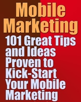 Mobile Marketing - 101 Great Tips and Ideas